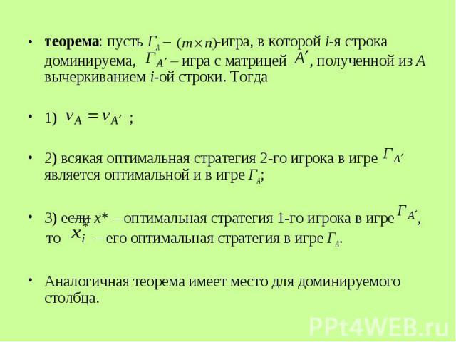теорема: пусть ГА – -игра, в которой i-я строка доминируема, – игра с матрицей , полученной из А вычеркиванием i-ой строки. Тогда теорема: пусть ГА – -игра, в которой i-я строка доминируема, – игра с матрицей , полученной из А вычеркиванием i-ой стр…