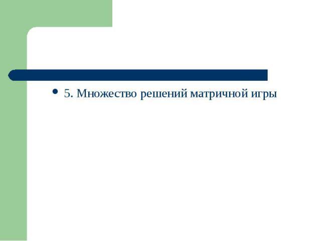 5. Множество решений матричной игры 5. Множество решений матричной игры