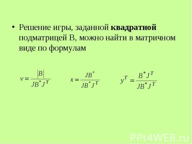 Решение игры, заданной квадратной подматрицей В, можно найти в матричном виде по формулам Решение игры, заданной квадратной подматрицей В, можно найти в матричном виде по формулам