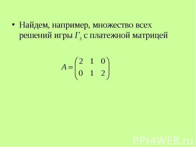 Найдем, например, множество всех решений игры ГА с платежной матрицей Найдем, например, множество всех решений игры ГА с платежной матрицей