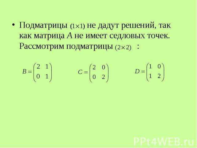 Подматрицы не дадут решений, так как матрица А не имеет седловых точек. Рассмотрим подматрицы : Подматрицы не дадут решений, так как матрица А не имеет седловых точек. Рассмотрим подматрицы :