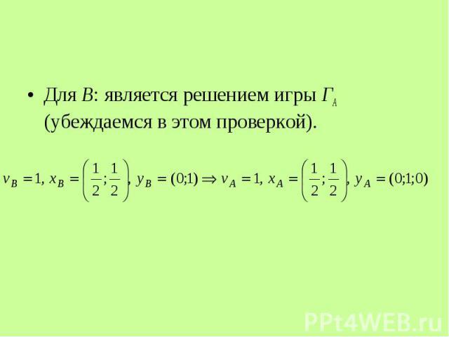 Для В: является решением игры ГА (убеждаемся в этом проверкой). Для В: является решением игры ГА (убеждаемся в этом проверкой).