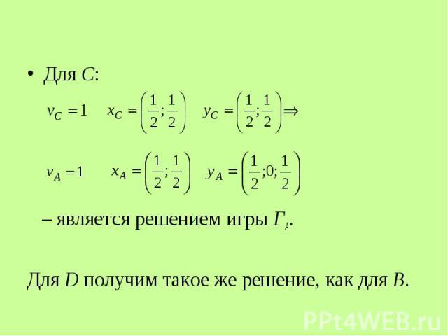 Для С: Для С: – является решением игры ГА. Для D получим такое же решение, как для В.