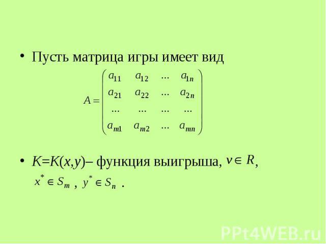 Пусть матрица игры имеет вид Пусть матрица игры имеет вид K=K(x,y)– функция выигрыша, , , .