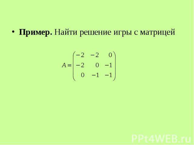 Пример. Найти решение игры с матрицей Пример. Найти решение игры с матрицей