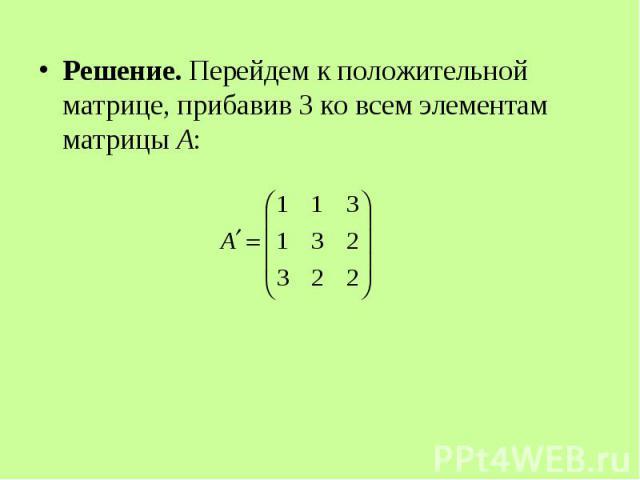 Решение. Перейдем к положительной матрице, прибавив 3 ко всем элементам матрицы А: Решение. Перейдем к положительной матрице, прибавив 3 ко всем элементам матрицы А: