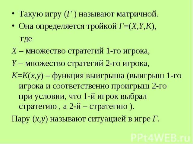 Такую игру (Г ) называют матричной. Такую игру (Г ) называют матричной. Она определяется тройкой Г=(X,Y,K), где Х – множество стратегий 1-го игрока, Y – множество стратегий 2-го игрока, K=K(x,y) – функция выигрыша (выигрыш 1-го игрока и соответствен…