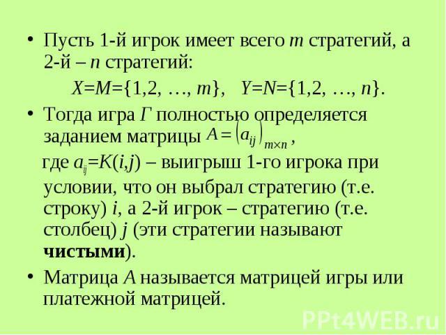 Пусть 1-й игрок имеет всего m стратегий, а 2-й – n стратегий: Пусть 1-й игрок имеет всего m стратегий, а 2-й – n стратегий: Х=М={1,2, …, m}, Y=N={1,2, …, n}. Тогда игра Г полностью определяется заданием матрицы , где aij=K(i,j) – выигрыш 1-го игрока…