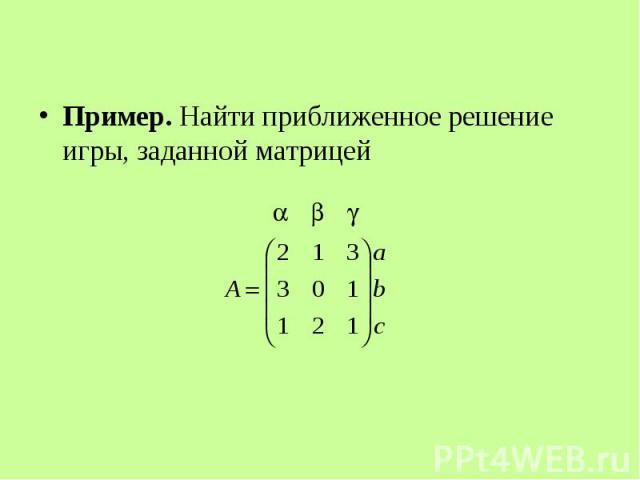 Пример. Найти приближенное решение игры, заданной матрицей Пример. Найти приближенное решение игры, заданной матрицей
