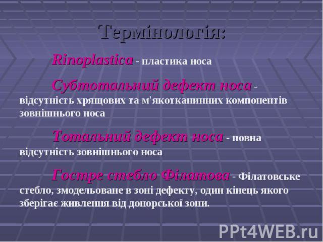 Термінологія: Rinoplastica - пластика носа Субтотальний дефект носа - відсутність хрящових та м'якотканинних компонентів зовнішнього носа