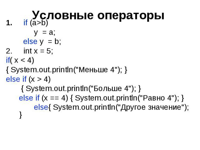 "Условные операторы if (a>b) y = a; else y = b; int x = 5; if( x < 4) { System.out.println(""Меньше 4""); } else if (x > 4) { System.out.println(""Больше 4""); } else if (x == 4) { System.out.println(""Равно 4""); } e…"