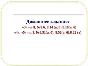Домашнее задание: Домашнее задание: «3» - п.8, №8.6, 8.14 (а, б),8.19(а, б) «4»,