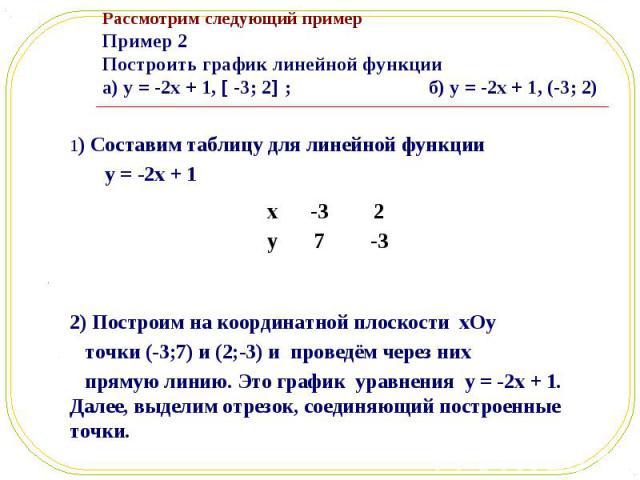 1) Составим таблицу для линейной функции 1) Составим таблицу для линейной функции y = -2x + 1 2) Построим на координатной плоскости xOy точки (-3;7) и (2;-3) и проведём через них прямую линию. Это график уравнения y = -2x + 1. Далее, выделим отрезок…