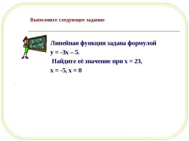 Линейная функция задана формулой Линейная функция задана формулой y = -3x – 5. Найдите её значение при x = 23, x = -5, x = 0