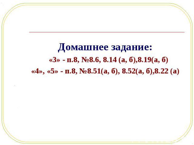 Домашнее задание: Домашнее задание: «3» - п.8, №8.6, 8.14 (а, б),8.19(а, б) «4», «5» - п.8, №8.51(а, б), 8.52(а, б),8.22 (а)
