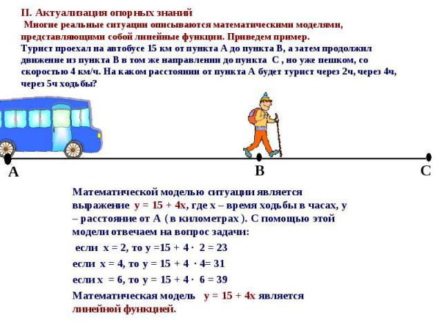 Математической моделью ситуации является выражение y = 15 + 4x, где x – время ходьбы в часах, y – расстояние от А ( в километрах ). С помощью этой модели отвечаем на вопрос задачи: Математической моделью ситуации является выражение y = 15 + 4x, где …