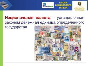Национальная валюта – установленная законом денежная единица определенного госуд