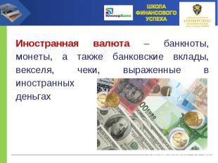 Иностранная валюта – банкноты, монеты, а также банковские вклады, векселя, чеки,