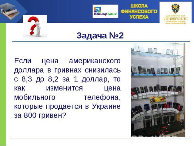 Если цена американского доллара в гривнах снизилась с 8,3 до 8,2 за 1 доллар, то как изменится цена мобильного телефона, которые продается в Украине за 800 гривен?