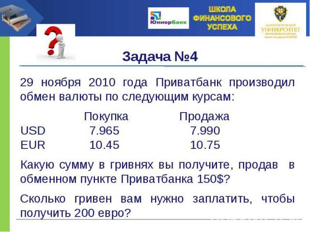 29 ноября 2010 года Приватбанк производил обмен валюты по следующим курсам: Покупка Продажа USD 7.965 7.990 EUR 10.45 10.75 Какую сумму в гривнях вы получите, продав в обменном пункте Приватбанка 150$? Сколько гривен вам нужно заплатить, чтобы получ…