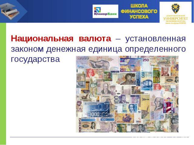 Национальная валюта – установленная законом денежная единица определенного государства