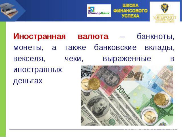 Иностранная валюта – банкноты, монеты, а также банковские вклады, векселя, чеки, выраженные в иностранных деньгах