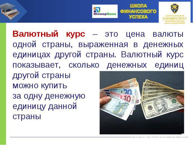 Валютный курс – это цена валюты одной страны, выраженная в денежных единицах другой страны. Валютный курс показывает, сколько денежных единиц другой страны можно купить за одну денежную единицу данной страны