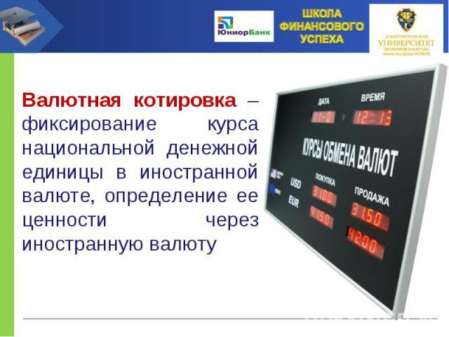 Валютная котировка – фиксирование курса национальной денежной единицы в иностранной валюте, определение ее ценности через иностранную валюту