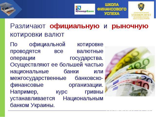 По официальной котировке проводятся все валютные операции государства. Осуществляют ее большей частью национальные банки или межгосударственные банковско-финансовые организации. Например, курс гривны устанавливается Национальным банком Украины.