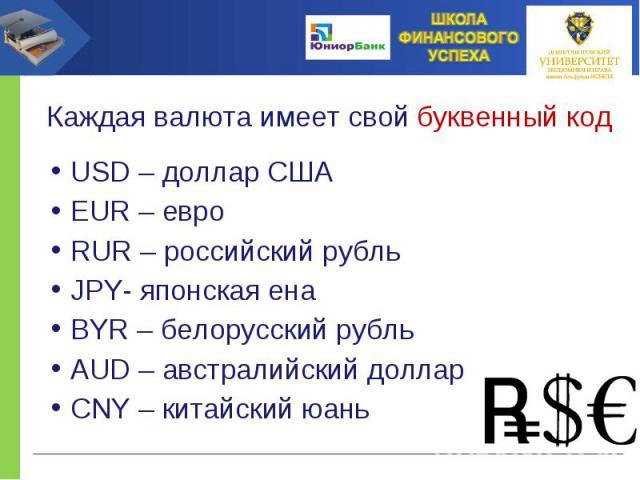 USD – доллар США EUR – евро RUR – российский рубль JPY- японская ена BYR – белорусский рубль AUD – австралийский доллар CNY – китайский юань