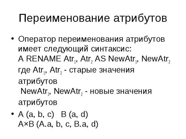 Оператор переименования атрибутов имеет следующий синтаксис: A RENAME Atr1, Atr2 AS NewAtr1, NewAtr2 где Atr1, Atr2 - старые значения атрибутов NewAtr1, NewAtr2 - новые значения атрибутов Оператор переименования атрибутов имеет следующий синтаксис: …