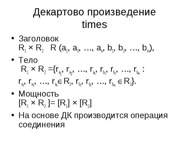 Заголовок R1 × R2 R (a1, a2, …, an, b1, b2, …, bm), Заголовок R1 × R2 R (a1, a2, …, an, b1, b2, …, bm), Тело R1 × R2 ={ra1, ra2, …, ran, rb1, rb2, …, rbm : ra1, ra2, …, ran R1, rb1, rb2, …, rbm R2}. Мощность [R1 × R2 ]= [R1] × [R2] На основе ДК прои…
