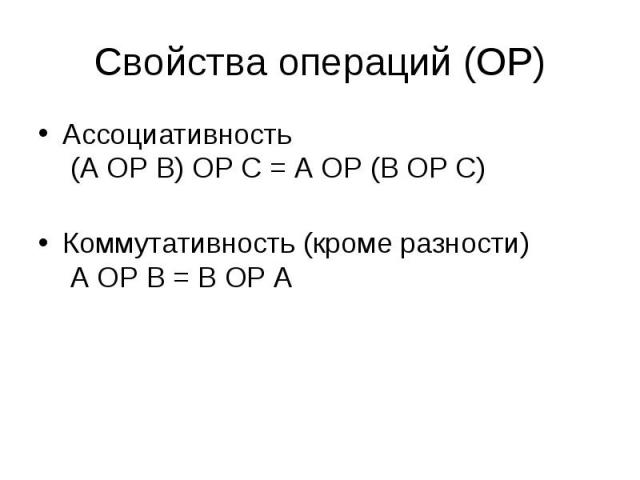 Ассоциативность (A OP B) OP C = A OP (B OP C) Ассоциативность (A OP B) OP C = A OP (B OP C) Коммутативность (кроме разности) A OP B = B OP A