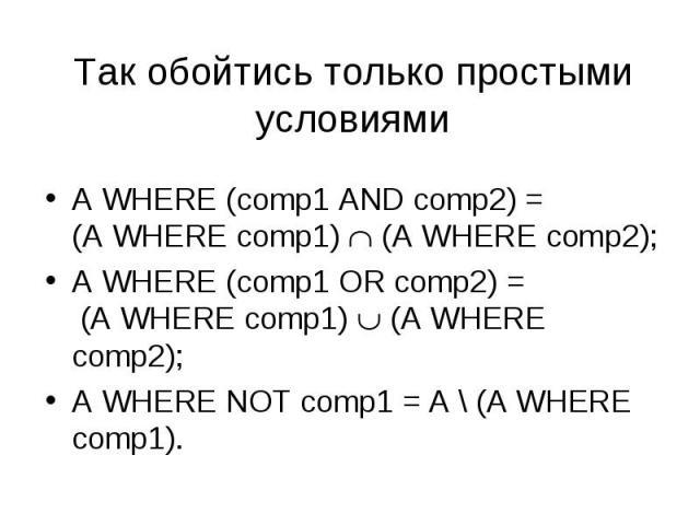 A WHERE (comp1 AND comp2) = (A WHERE comp1) (A WHERE comp2); A WHERE (comp1 AND comp2) = (A WHERE comp1) (A WHERE comp2); A WHERE (comp1 OR comp2) = (A WHERE comp1) (A WHERE comp2); A WHERE NOT comp1 = A \ (A WHERE comp1).