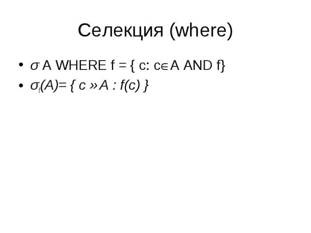 σ A WHERE f = { c: c A AND f} σ A WHERE f = { c: c A AND f} σf(A)= { c ∈A : f(c) }