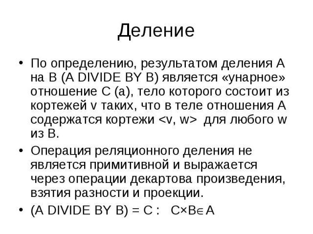 По определению, результатом деления A на B (A DIVIDE BY B) является «унарное» отношение C (a), тело которого состоит из кортежей v таких, что в теле отношения A содержатся кортежи <v, w> для любого w из B. По определению, результатом деления A…