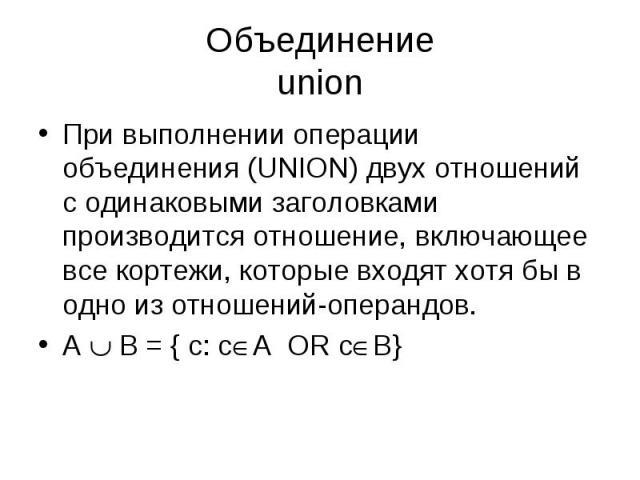 При выполнении операции объединения (UNION) двух отношений с одинаковыми заголовками производится отношение, включающее все кортежи, которые входят хотя бы в одно из отношений-операндов. При выполнении операции объединения (UNION) двух отношений с о…