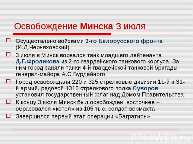 Осуществлено войсками 3-го Белорусского фронта (И.Д.Черняховский) Осуществлено войсками 3-го Белорусского фронта (И.Д.Черняховский) 3 июля в Минск ворвался танк младшего лейтенанта Д.Г.Фроликова из 2-го гвардейского танкового корпуса. За ним город з…