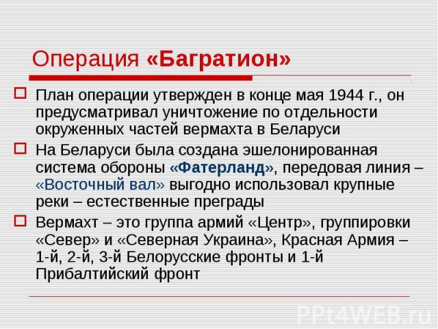План операции утвержден в конце мая 1944 г., он предусматривал уничтожение по отдельности окруженных частей вермахта в Беларуси План операции утвержден в конце мая 1944 г., он предусматривал уничтожение по отдельности окруженных частей вермахта в Бе…
