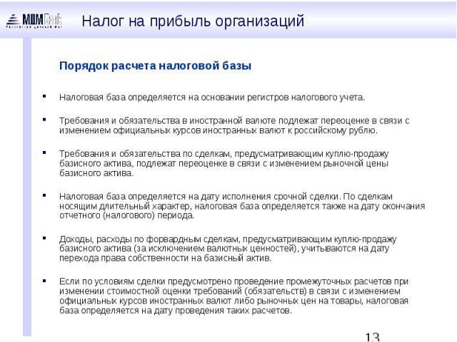 Порядок расчета налоговой базы Налоговая база определяется на основании регистров налогового учета. Требования и обязательства в иностранной валюте подлежат переоценке в связи с изменением официальных курсов иностранных валют к российскому рублю. Тр…