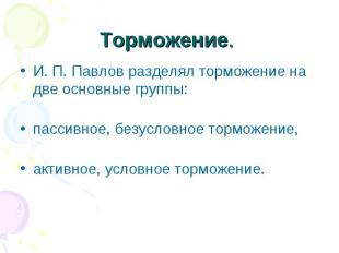 Торможение. И. П. Павлов разделял торможение на две основные группы: пасси