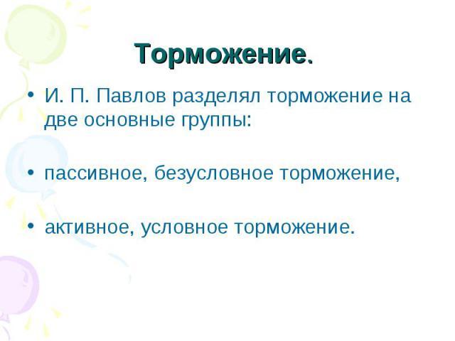 Торможение. И. П. Павлов разделял торможение на две основные группы: пассивное, безусловное торможение, активное, условное торможение.