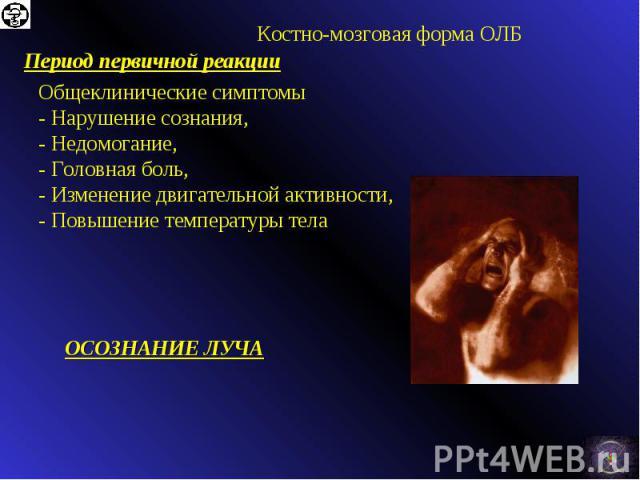 Общеклинические симптомы - Нарушение сознания, - Недомогание, - Головная боль, - Изменение двигательной активности, - Повышение температуры тела