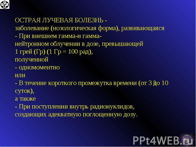 ОСТРАЯЛУЧЕВАЯБОЛЕЗНЬ- заболевание(нозологическаяформа), развивающаяся -Привнешнемгамма-игамма-нейтронномоблучениивдозе, превышающей 1 грей(Гр) (1Гр =100 рад), полученной -одномоментно или -В течениекороткого промежутка времени(от…