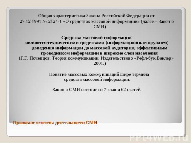 Общая характеристика Закона Российской Федерации от Общая характеристика Закона Российской Федерации от 27.12.1991 № 2124-1 «О средствах массовой информации» (далее – Закон о СМИ) Средства массовой информации являются техническими средствами (информ…