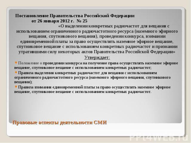 Постановление Правительства Российской Федерации от 26 января 2012 г. № 25 «О выделении конкретных радиочастот для вещания с использованием ограниченного радиочастотного ресурса (наземного эфирного вещания, спутникового вещания), проведении конкурса…