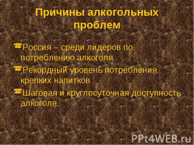 Россия – среди лидеров по потреблению алкоголя Россия – среди лидеров по потреблению алкоголя Рекордный уровень потребления крепких напитков Шаговая и круглосуточная доступность алкоголя