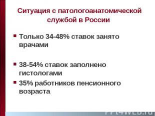 Ситуация с патологоанатомической службой в России Только 34-48% ставок занято вр