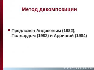 Метод декомпозиции Предложен Андреевым (1982), Поллардом (1982) и Арриагой (1984