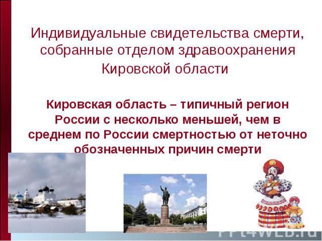 Индивидуальные свидетельства смерти, собранные отделом здравоохранения Кировской области Кировская область – типичный регион России с несколько меньшей, чем в среднем по России смертностью от неточно обозначенных причин смерти